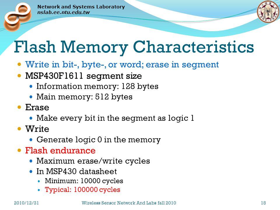 Network and Systems Laboratory nslab.ee.ntu.edu.tw Flash Memory Characteristics Write in bit-, byte-, or word; erase in segment MSP430F1611 segment size Information memory: 128 bytes Main memory: 512 bytes Erase Make every bit in the segment as logic 1 Write Generate logic 0 in the memory Flash endurance Maximum erase/write cycles In MSP430 datasheet Minimum: 10000 cycles Typical: 100000 cycles 2010/12/31Wireless Sensor Network And Labs fall 201018