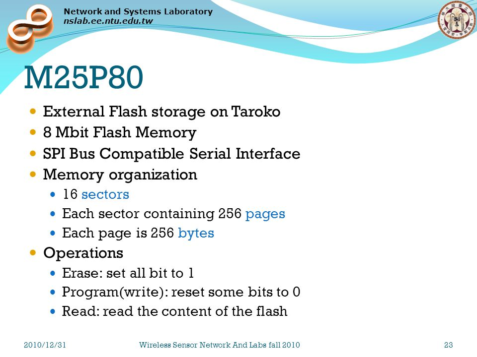 Network and Systems Laboratory nslab.ee.ntu.edu.tw M25P80 External Flash storage on Taroko 8 Mbit Flash Memory SPI Bus Compatible Serial Interface Memory organization 16 sectors Each sector containing 256 pages Each page is 256 bytes Operations Erase: set all bit to 1 Program(write): reset some bits to 0 Read: read the content of the flash 2010/12/31Wireless Sensor Network And Labs fall 201023