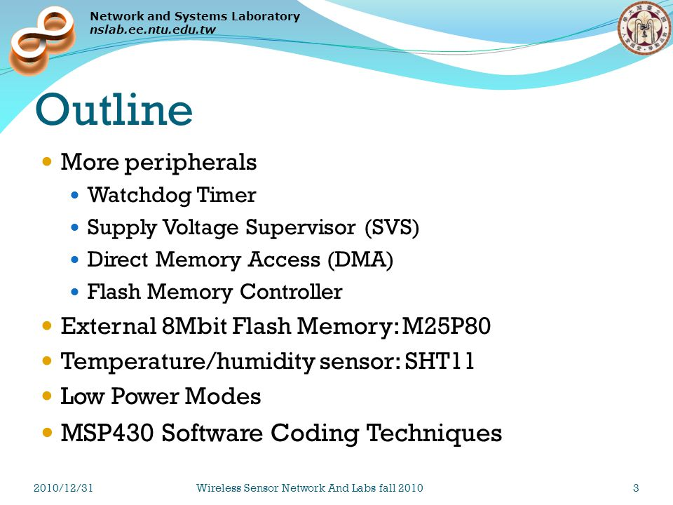 Network and Systems Laboratory nslab.ee.ntu.edu.tw Outline More peripherals Watchdog Timer Supply Voltage Supervisor (SVS) Direct Memory Access (DMA) Flash Memory Controller External 8Mbit Flash Memory: M25P80 Temperature/humidity sensor: SHT11 Low Power Modes MSP430 Software Coding Techniques 2010/12/31Wireless Sensor Network And Labs fall 201044