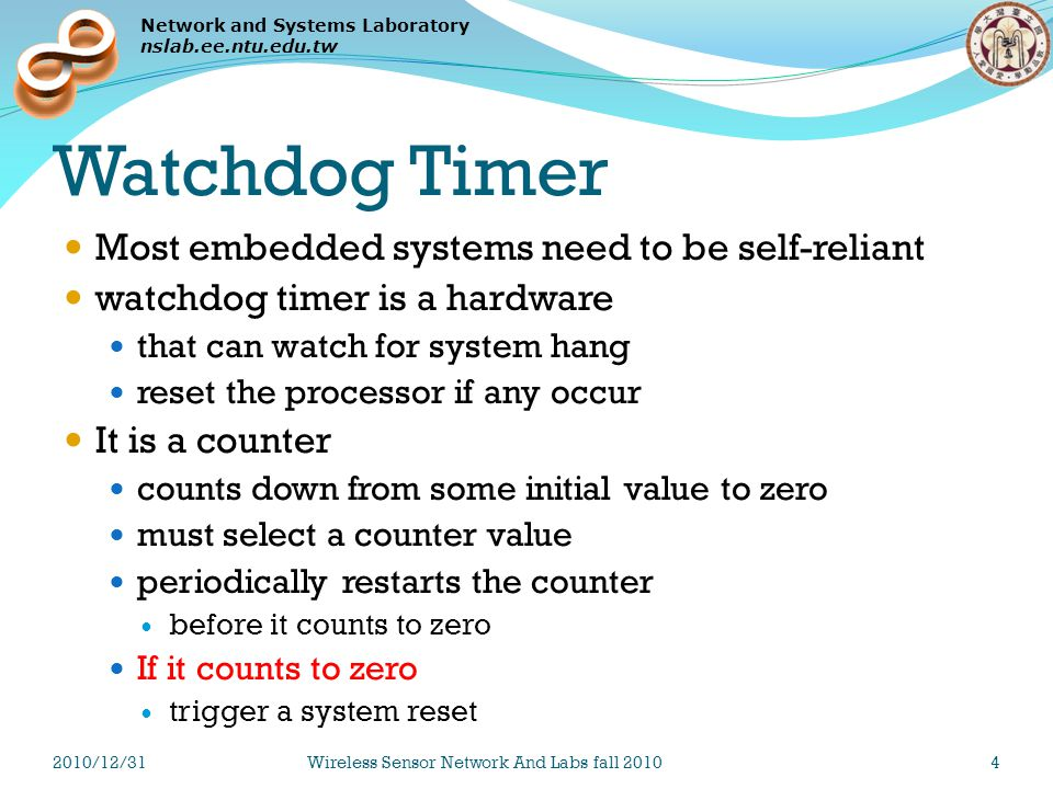 Network and Systems Laboratory nslab.ee.ntu.edu.tw Watchdog Timer Most embedded systems need to be self-reliant watchdog timer is a hardware that can watch for system hang reset the processor if any occur It is a counter counts down from some initial value to zero must select a counter value periodically restarts the counter before it counts to zero If it counts to zero trigger a system reset 2010/12/31Wireless Sensor Network And Labs fall 20104