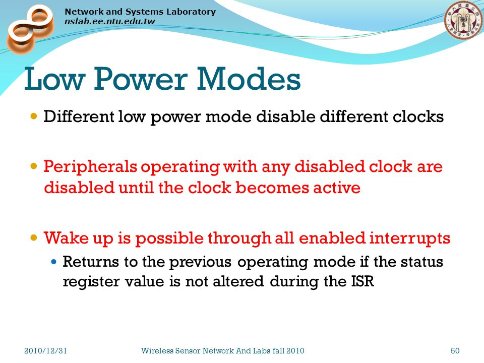 Network and Systems Laboratory nslab.ee.ntu.edu.tw Low Power Modes Different low power mode disable different clocks Peripherals operating with any disabled clock are disabled until the clock becomes active Wake up is possible through all enabled interrupts Returns to the previous operating mode if the status register value is not altered during the ISR 2010/12/31Wireless Sensor Network And Labs fall 201050