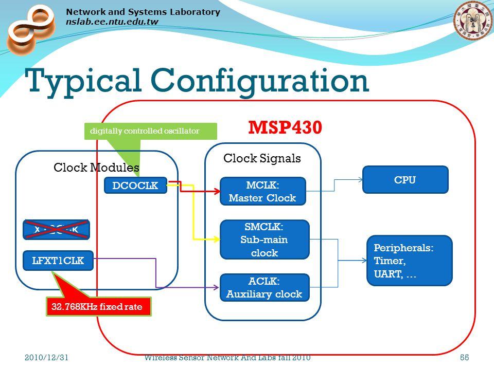 Network and Systems Laboratory nslab.ee.ntu.edu.tw MSP430 digitally controlled oscillator Typical Configuration LFXT1CLK XT2CLK DCOCLK Clock Modules MCLK: Master Clock SMCLK: Sub-main clock ACLK: Auxiliary clock Clock Signals CPU Peripherals: Timer, UART, … 32.768KHz fixed rate 2010/12/31Wireless Sensor Network And Labs fall 201055
