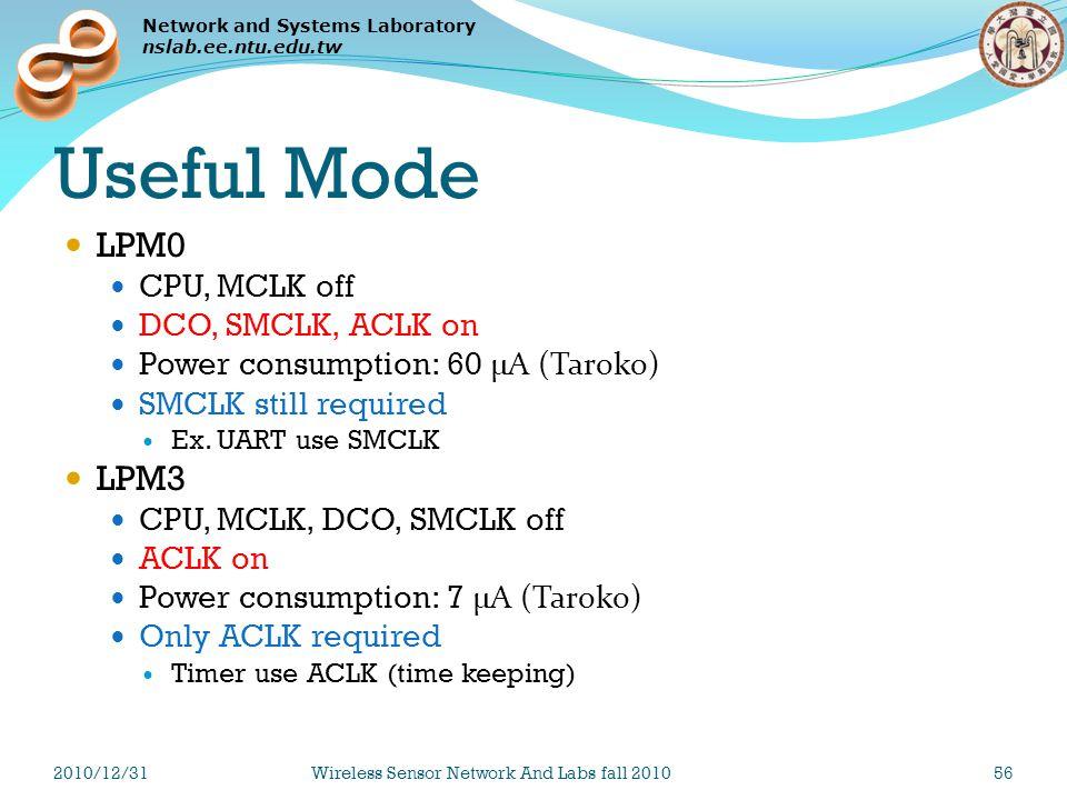 Network and Systems Laboratory nslab.ee.ntu.edu.tw Useful Mode LPM0 CPU, MCLK off DCO, SMCLK, ACLK on Power consumption: 60 μA (Taroko) SMCLK still required Ex.