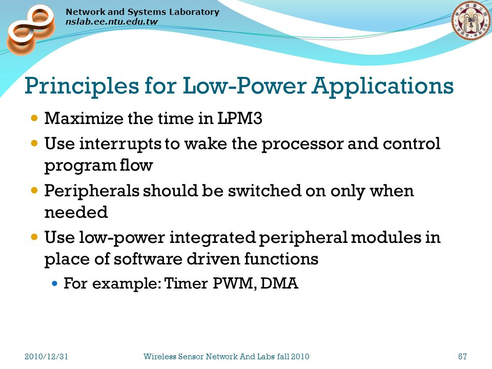 Network and Systems Laboratory nslab.ee.ntu.edu.tw Principles for Low-Power Applications Maximize the time in LPM3 Use interrupts to wake the processor and control program flow Peripherals should be switched on only when needed Use low-power integrated peripheral modules in place of software driven functions For example: Timer PWM, DMA 2010/12/31Wireless Sensor Network And Labs fall 201057
