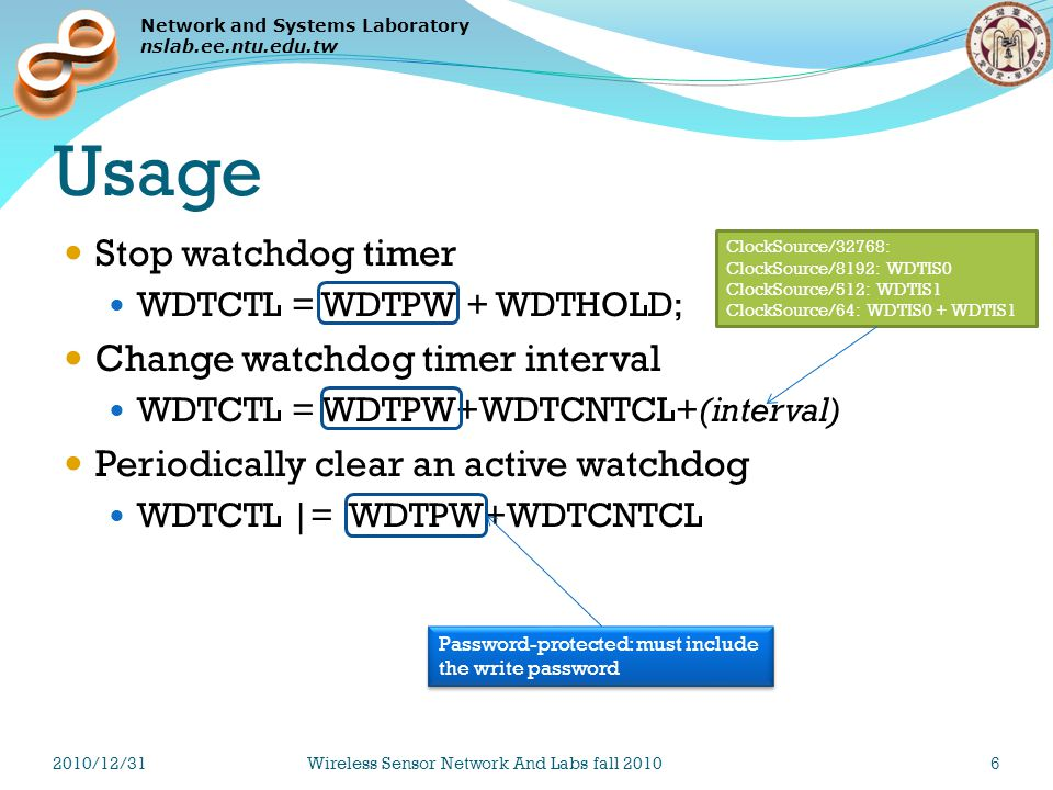 Network and Systems Laboratory nslab.ee.ntu.edu.tw Usage Stop watchdog timer WDTCTL = WDTPW + WDTHOLD; Change watchdog timer interval WDTCTL = WDTPW+WDTCNTCL+(interval) Periodically clear an active watchdog WDTCTL |= WDTPW+WDTCNTCL ClockSource/32768: ClockSource/8192: WDTIS0 ClockSource/512: WDTIS1 ClockSource/64: WDTIS0 + WDTIS1 Password-protected: must include the write password 2010/12/31Wireless Sensor Network And Labs fall 20106