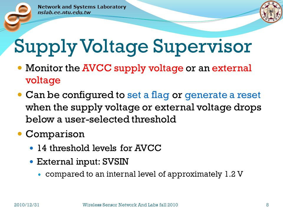 Network and Systems Laboratory nslab.ee.ntu.edu.tw Supply Voltage Supervisor Monitor the AVCC supply voltage or an external voltage Can be configured to set a flag or generate a reset when the supply voltage or external voltage drops below a user-selected threshold Comparison 14 threshold levels for AVCC External input: SVSIN compared to an internal level of approximately 1.2 V 2010/12/31Wireless Sensor Network And Labs fall 20108