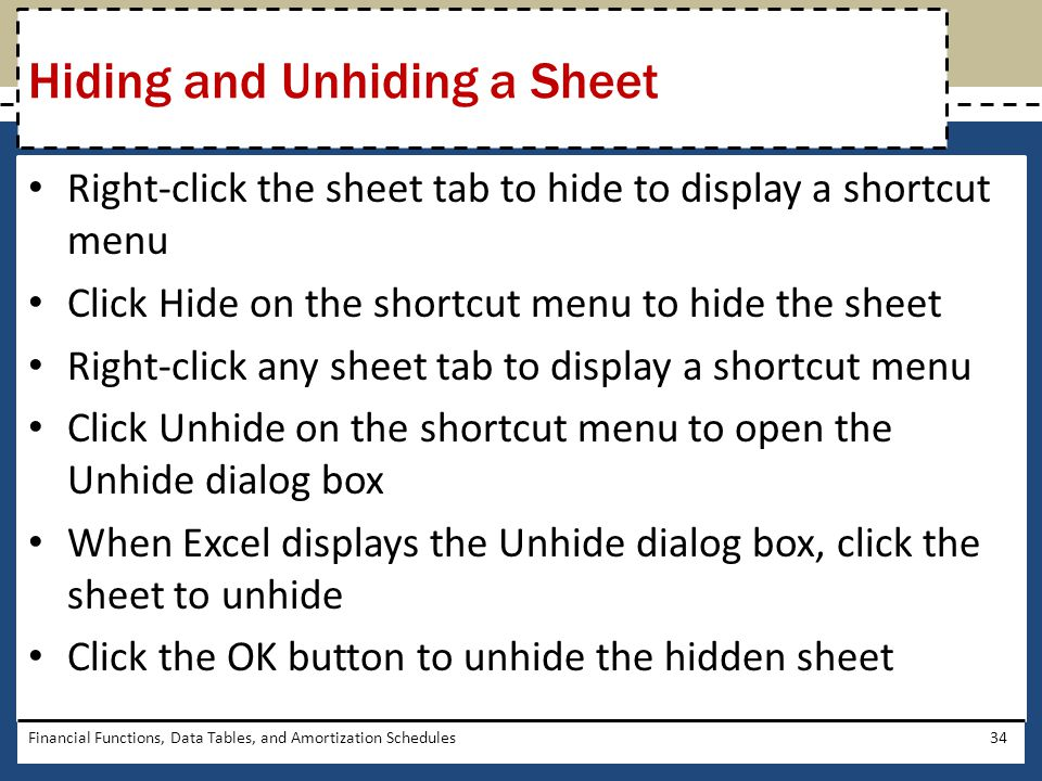 Right-click the sheet tab to hide to display a shortcut menu Click Hide on the shortcut menu to hide the sheet Right-click any sheet tab to display a