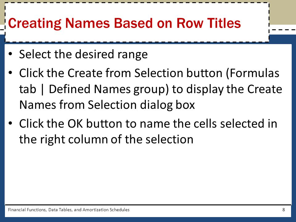 Select the desired range Click the Create from Selection button (Formulas tab   Defined Names group) to display the Create Names from Selection dialog