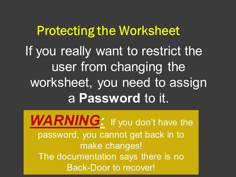 Protecting the Worksheet If you really want to restrict the user from changing the worksheet, you need to assign a Password to it.