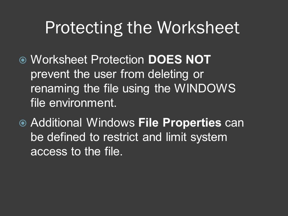 Protecting the Worksheet  Worksheet Protection DOES NOT prevent the user from deleting or renaming the file using the WINDOWS file environment.