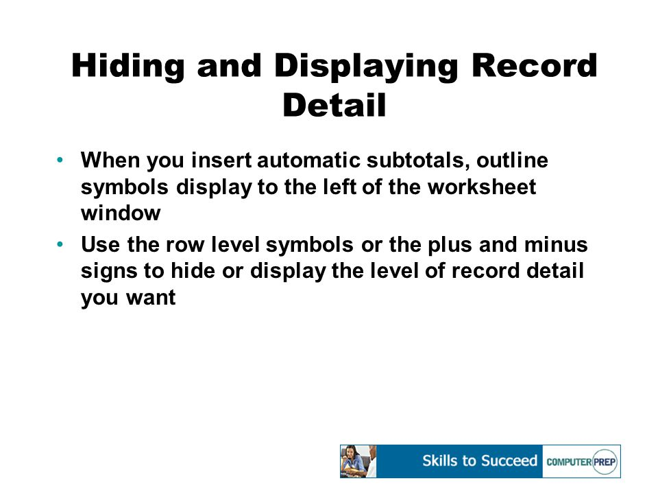 Hiding and Displaying Record Detail When you insert automatic subtotals, outline symbols display to the left of the worksheet window Use the row level symbols or the plus and minus signs to hide or display the level of record detail you want