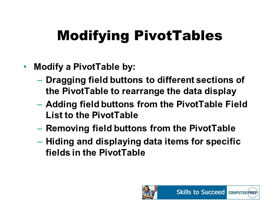 Modifying PivotTables Modify a PivotTable by: –Dragging field buttons to different sections of the PivotTable to rearrange the data display –Adding field buttons from the PivotTable Field List to the PivotTable –Removing field buttons from the PivotTable –Hiding and displaying data items for specific fields in the PivotTable