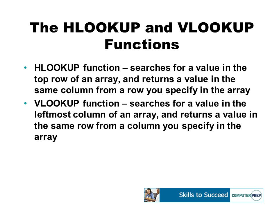 The HLOOKUP and VLOOKUP Functions HLOOKUP function – searches for a value in the top row of an array, and returns a value in the same column from a row you specify in the array VLOOKUP function – searches for a value in the leftmost column of an array, and returns a value in the same row from a column you specify in the array