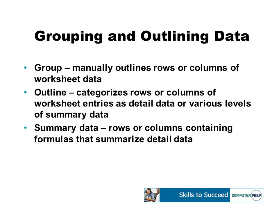 Grouping and Outlining Data Group – manually outlines rows or columns of worksheet data Outline – categorizes rows or columns of worksheet entries as detail data or various levels of summary data Summary data – rows or columns containing formulas that summarize detail data