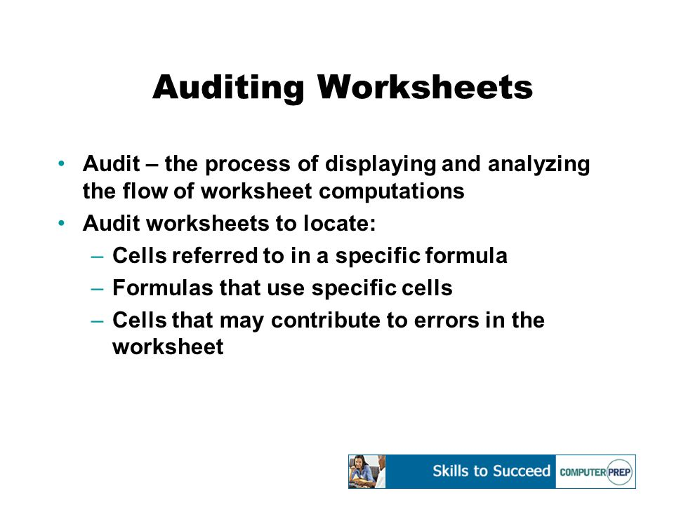 Auditing Worksheets Audit – the process of displaying and analyzing the flow of worksheet computations Audit worksheets to locate: –Cells referred to in a specific formula –Formulas that use specific cells –Cells that may contribute to errors in the worksheet