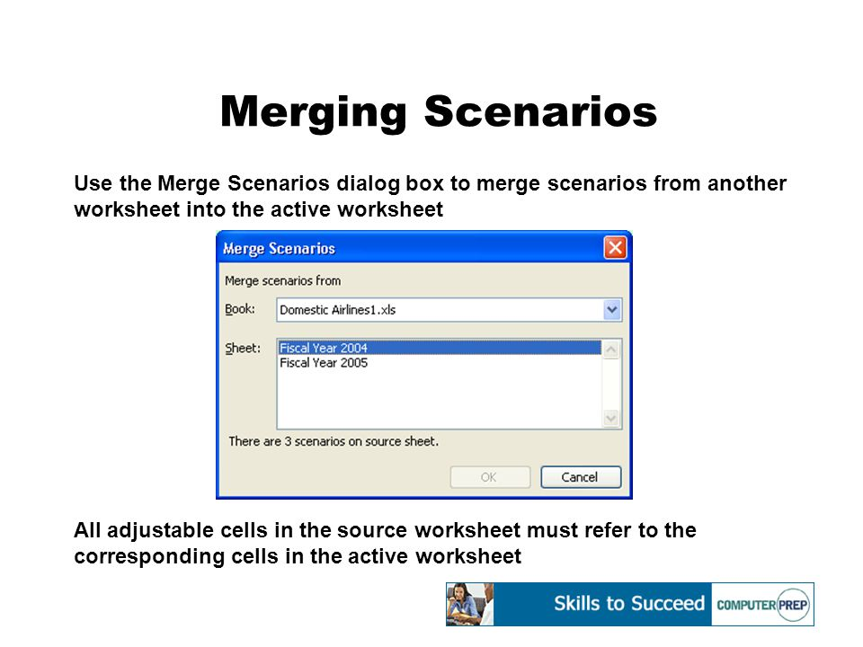 Merging Scenarios Use the Merge Scenarios dialog box to merge scenarios from another worksheet into the active worksheet All adjustable cells in the source worksheet must refer to the corresponding cells in the active worksheet