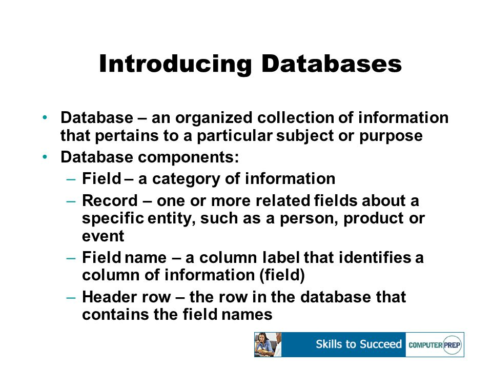 Introducing Databases Database – an organized collection of information that pertains to a particular subject or purpose Database components: –Field – a category of information –Record – one or more related fields about a specific entity, such as a person, product or event –Field name – a column label that identifies a column of information (field) –Header row – the row in the database that contains the field names