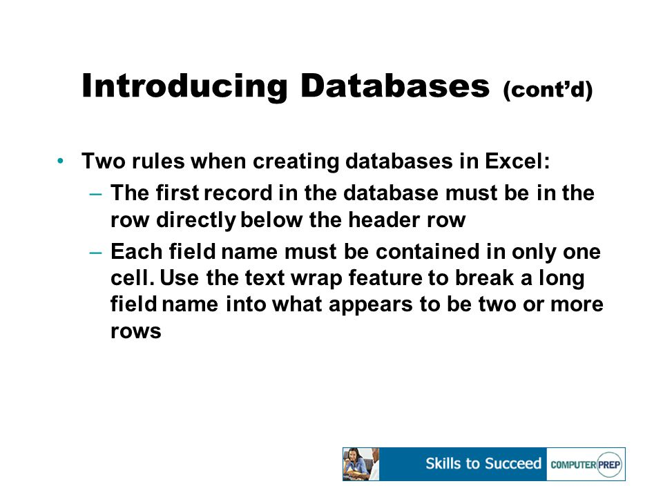 Introducing Databases (cont'd) Two rules when creating databases in Excel: –The first record in the database must be in the row directly below the header row –Each field name must be contained in only one cell.