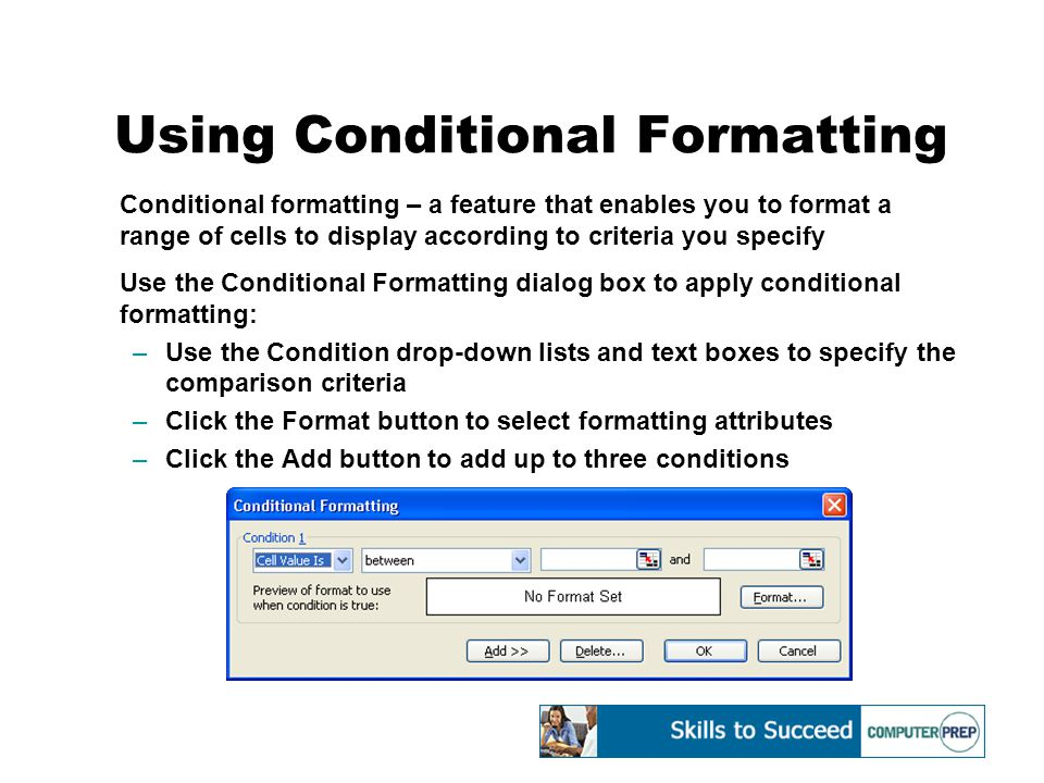Using Conditional Formatting Conditional formatting – a feature that enables you to format a range of cells to display according to criteria you specify Use the Conditional Formatting dialog box to apply conditional formatting: –Use the Condition drop-down lists and text boxes to specify the comparison criteria –Click the Format button to select formatting attributes –Click the Add button to add up to three conditions