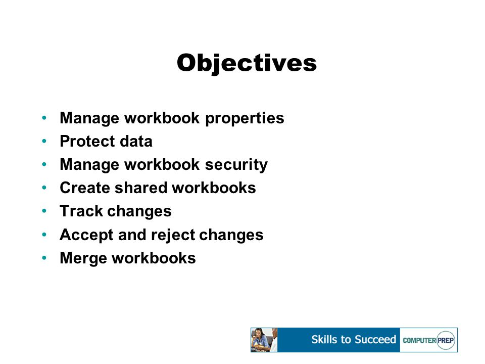 Objectives Manage workbook properties Protect data Manage workbook security Create shared workbooks Track changes Accept and reject changes Merge workbooks