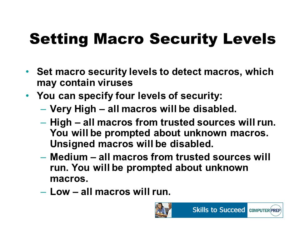 Setting Macro Security Levels Set macro security levels to detect macros, which may contain viruses You can specify four levels of security: –Very High – all macros will be disabled.