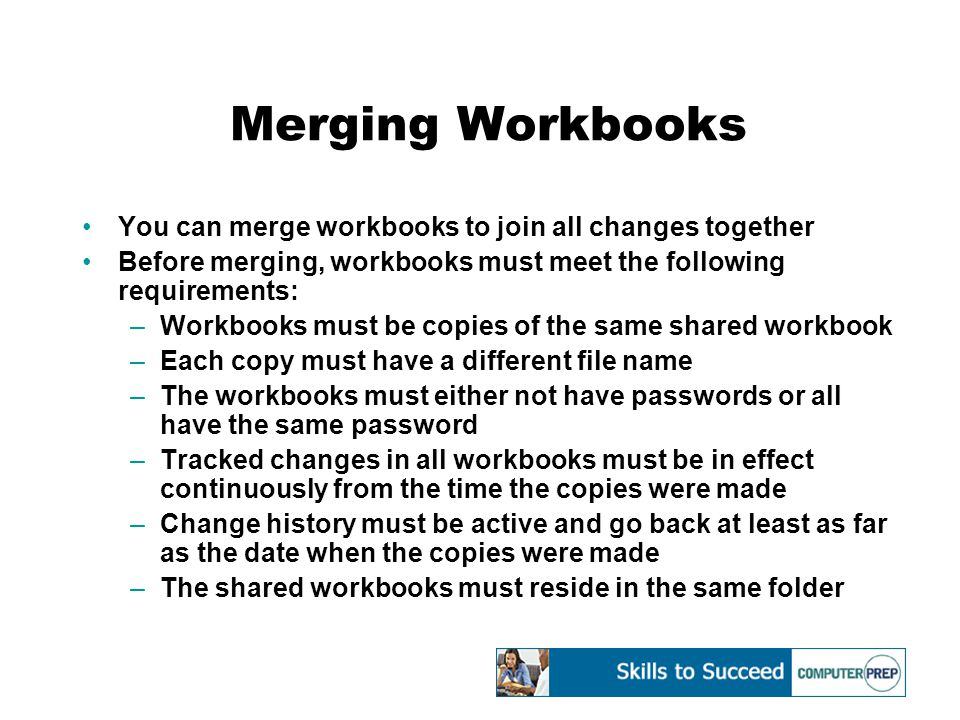 Merging Workbooks You can merge workbooks to join all changes together Before merging, workbooks must meet the following requirements: –Workbooks must be copies of the same shared workbook –Each copy must have a different file name –The workbooks must either not have passwords or all have the same password –Tracked changes in all workbooks must be in effect continuously from the time the copies were made –Change history must be active and go back at least as far as the date when the copies were made –The shared workbooks must reside in the same folder