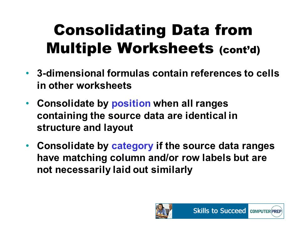 Consolidating Data from Multiple Worksheets (cont'd) 3-dimensional formulas contain references to cells in other worksheets Consolidate by position when all ranges containing the source data are identical in structure and layout Consolidate by category if the source data ranges have matching column and/or row labels but are not necessarily laid out similarly