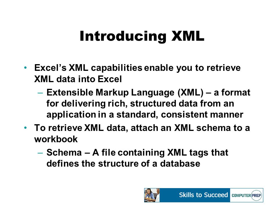 Introducing XML Excel's XML capabilities enable you to retrieve XML data into Excel –Extensible Markup Language (XML) – a format for delivering rich, structured data from an application in a standard, consistent manner To retrieve XML data, attach an XML schema to a workbook –Schema – A file containing XML tags that defines the structure of a database
