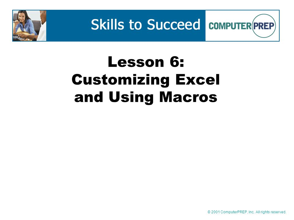 © 2001 ComputerPREP, Inc. All rights reserved. Lesson 6: Customizing Excel and Using Macros