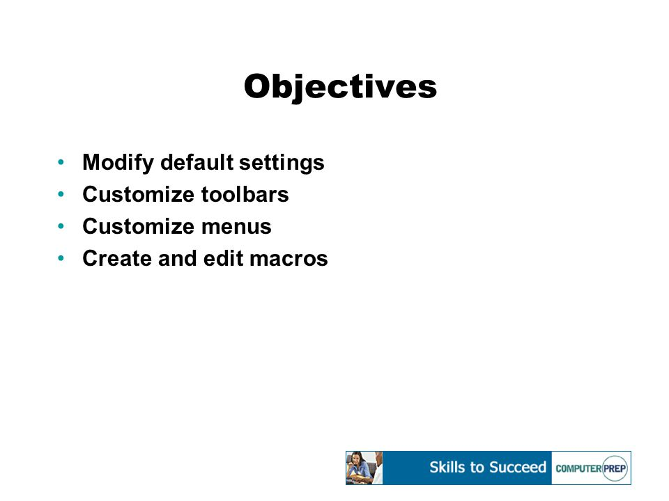 Objectives Modify default settings Customize toolbars Customize menus Create and edit macros