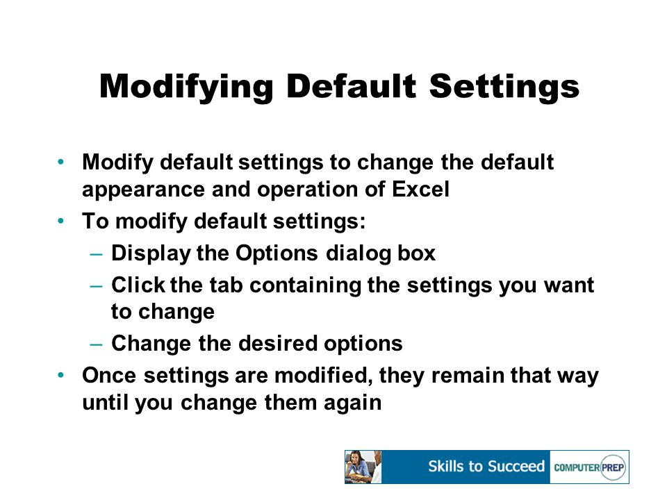 Modifying Default Settings Modify default settings to change the default appearance and operation of Excel To modify default settings: –Display the Options dialog box –Click the tab containing the settings you want to change –Change the desired options Once settings are modified, they remain that way until you change them again