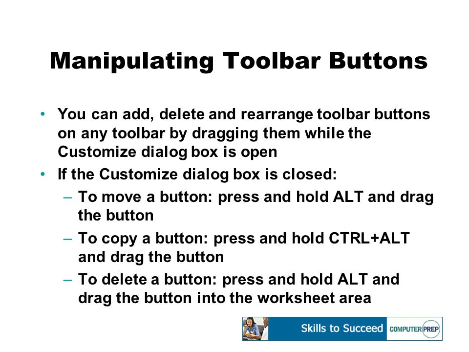 Manipulating Toolbar Buttons You can add, delete and rearrange toolbar buttons on any toolbar by dragging them while the Customize dialog box is open If the Customize dialog box is closed: –To move a button: press and hold ALT and drag the button –To copy a button: press and hold CTRL+ALT and drag the button –To delete a button: press and hold ALT and drag the button into the worksheet area
