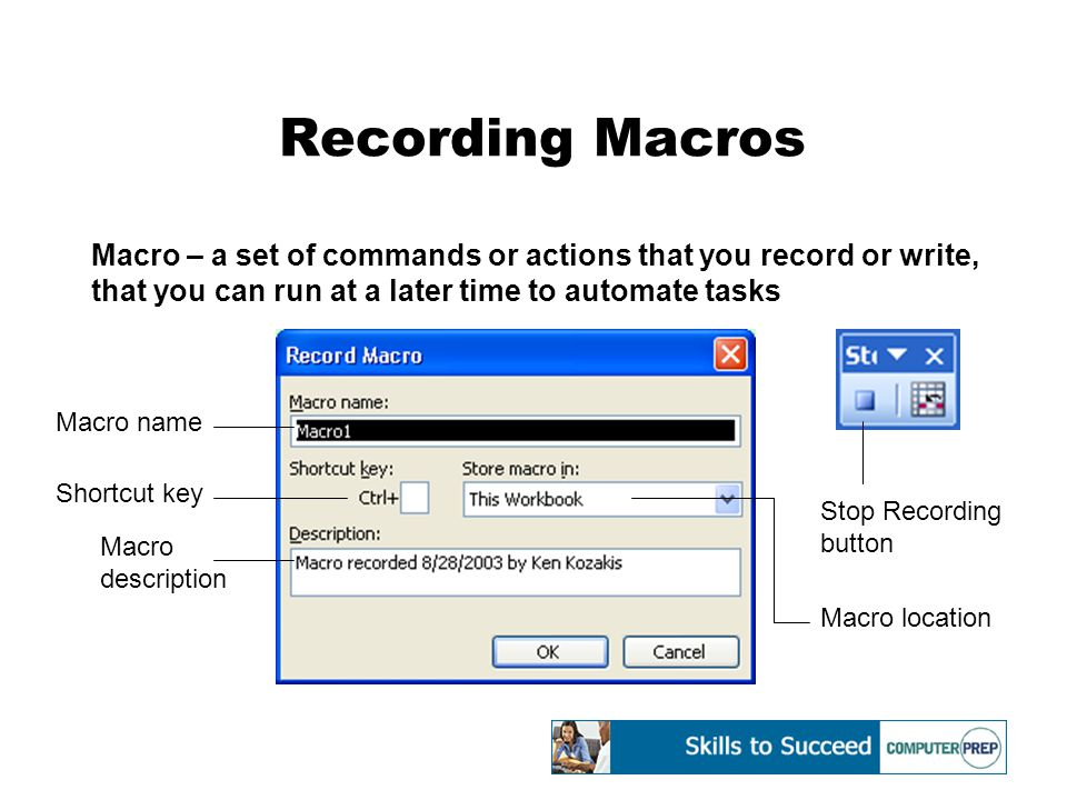 Recording Macros Macro – a set of commands or actions that you record or write, that you can run at a later time to automate tasks Stop Recording button Macro name Shortcut key Macro location Macro description