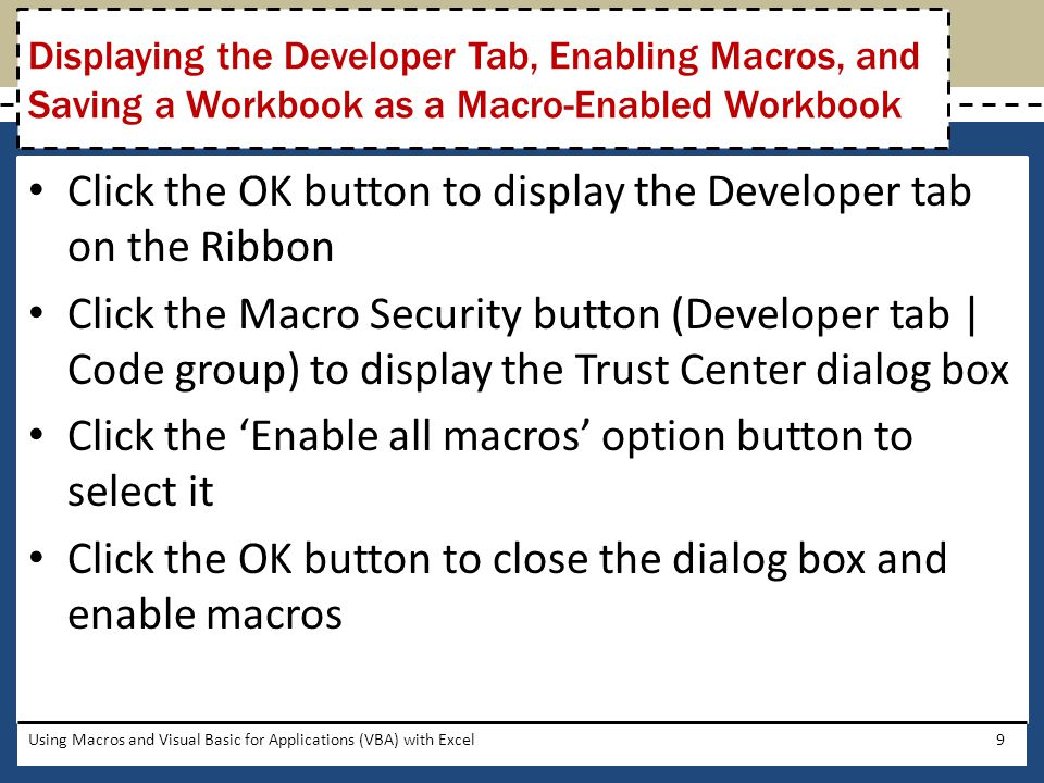 Select the cell to name Click the Name Manager button (Formulas tab   Defined Names group) to open the Name Manager dialog box Click the New button to open the New Name dialog box Enter the desired name Click the OK button to enter the cell name Click the Close button to close the dialog box Using Macros and Visual Basic for Applications (VBA) with Excel40 Assigning Names to Cells