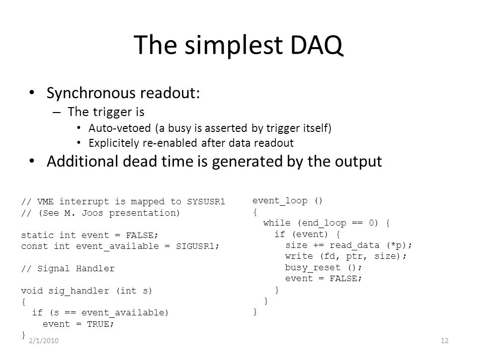 The simplest DAQ Synchronous readout: – The trigger is Auto-vetoed (a busy is asserted by trigger itself) Explicitely re-enabled after data readout Additional dead time is generated by the output // VME interrupt is mapped to SYSUSR1 // (See M.