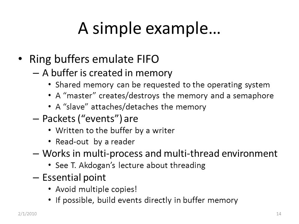 A simple example… Ring buffers emulate FIFO – A buffer is created in memory Shared memory can be requested to the operating system A master creates/destroys the memory and a semaphore A slave attaches/detaches the memory – Packets ( events ) are Written to the buffer by a writer Read-out by a reader – Works in multi-process and multi-thread environment See T.