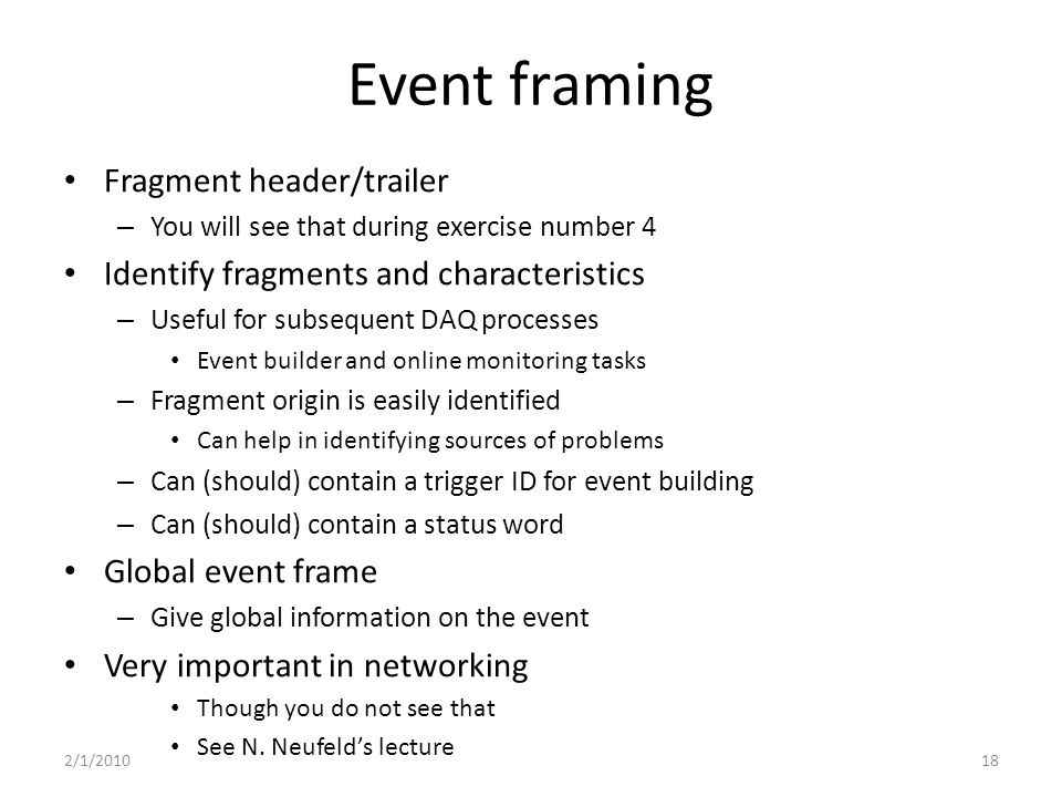 Event framing Fragment header/trailer – You will see that during exercise number 4 Identify fragments and characteristics – Useful for subsequent DAQ processes Event builder and online monitoring tasks – Fragment origin is easily identified Can help in identifying sources of problems – Can (should) contain a trigger ID for event building – Can (should) contain a status word Global event frame – Give global information on the event Very important in networking Though you do not see that See N.
