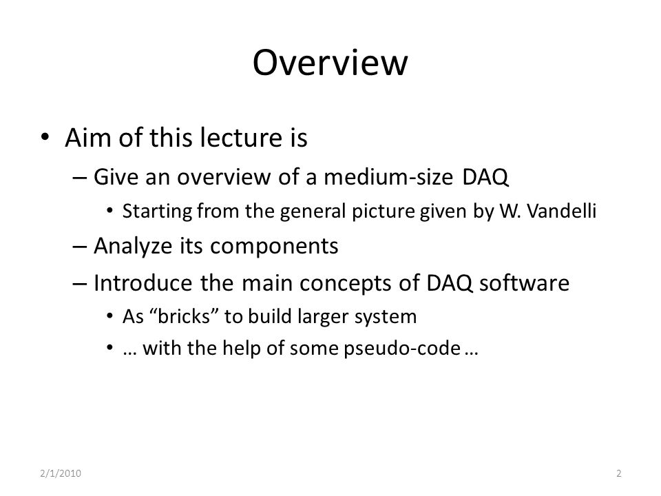 Overview Aim of this lecture is – Give an overview of a medium-size DAQ Starting from the general picture given by W.