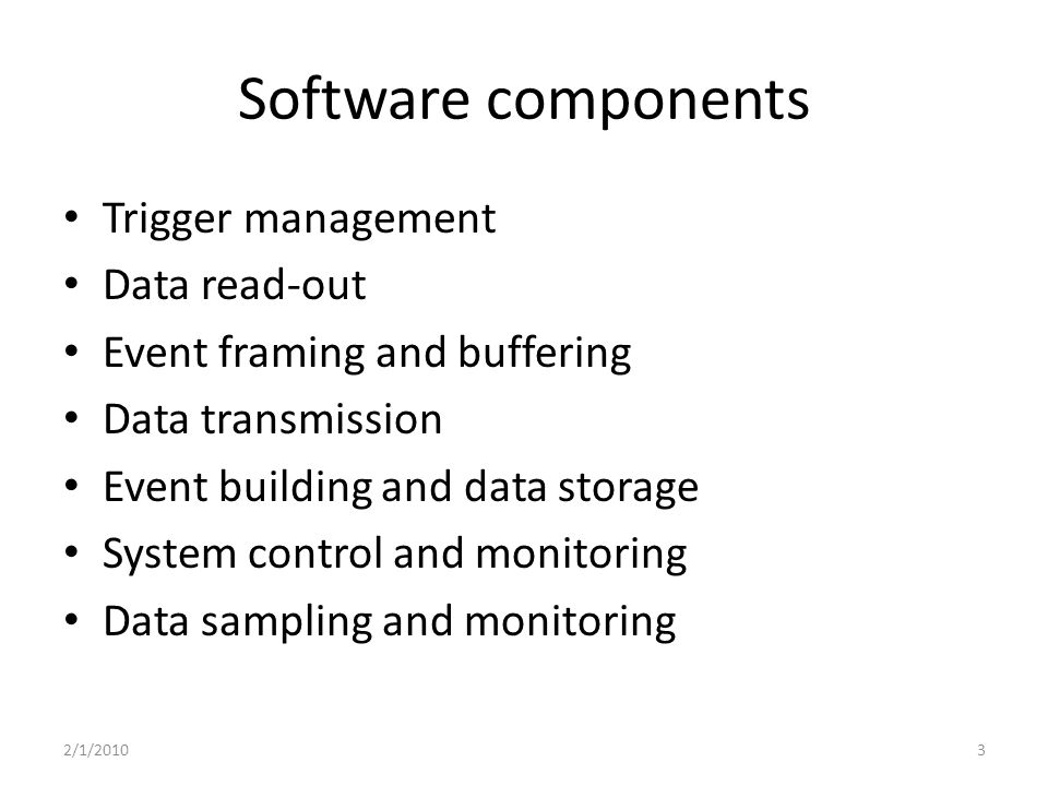 Software components Trigger management Data read-out Event framing and buffering Data transmission Event building and data storage System control and monitoring Data sampling and monitoring 2/1/20103