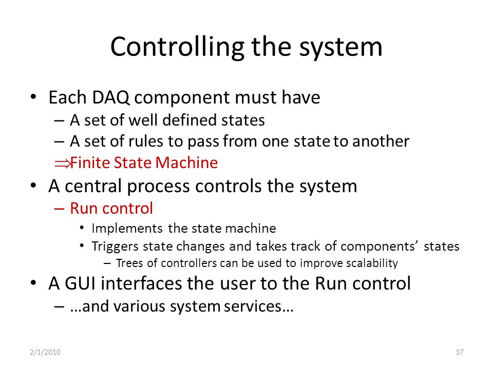 Controlling the system Each DAQ component must have – A set of well defined states – A set of rules to pass from one state to another  Finite State Machine A central process controls the system – Run control Implements the state machine Triggers state changes and takes track of components' states – Trees of controllers can be used to improve scalability A GUI interfaces the user to the Run control – …and various system services… 2/1/201037
