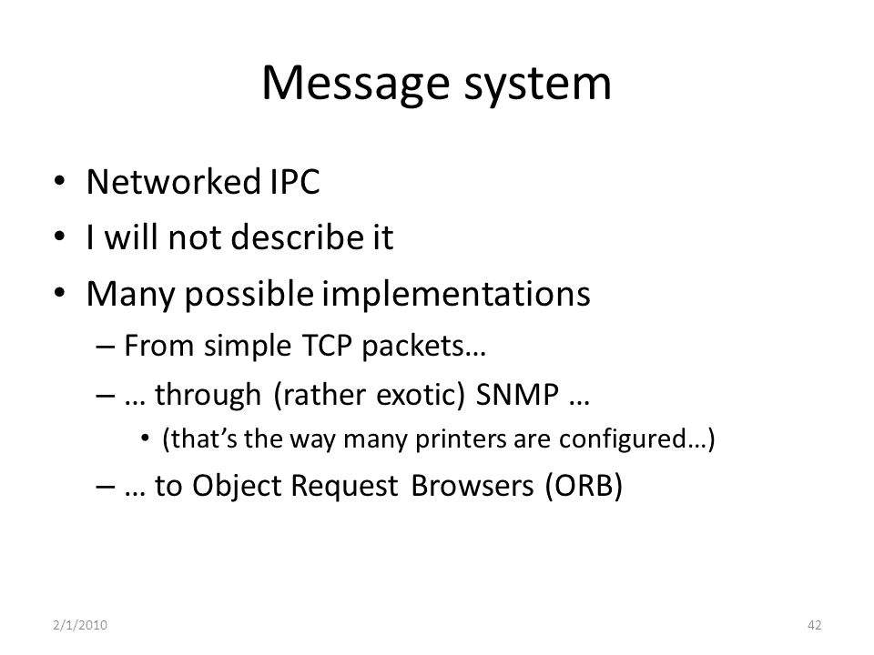 Message system Networked IPC I will not describe it Many possible implementations – From simple TCP packets… – … through (rather exotic) SNMP … (that's the way many printers are configured…) – … to Object Request Browsers (ORB) 2/1/201042