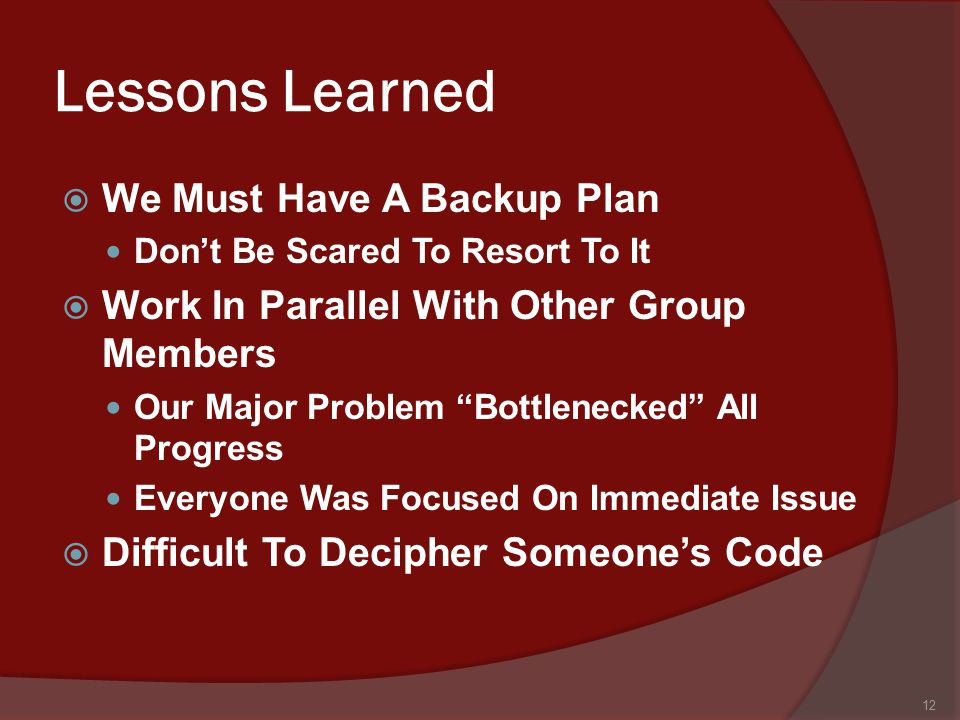 Lessons Learned  We Must Have A Backup Plan Don't Be Scared To Resort To It  Work In Parallel With Other Group Members Our Major Problem Bottlenecked All Progress Everyone Was Focused On Immediate Issue  Difficult To Decipher Someone's Code 12