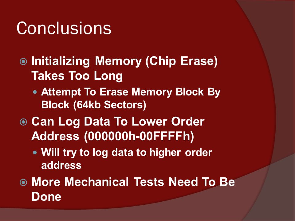 Conclusions  Initializing Memory (Chip Erase) Takes Too Long Attempt To Erase Memory Block By Block (64kb Sectors)  Can Log Data To Lower Order Address (000000h-00FFFFh) Will try to log data to higher order address  More Mechanical Tests Need To Be Done