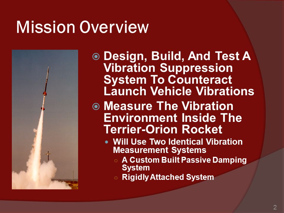 Mission Overview  Design, Build, And Test A Vibration Suppression System To Counteract Launch Vehicle Vibrations  Measure The Vibration Environment Inside The Terrier-Orion Rocket Will Use Two Identical Vibration Measurement Systems ○ A Custom Built Passive Damping System ○ Rigidly Attached System 2