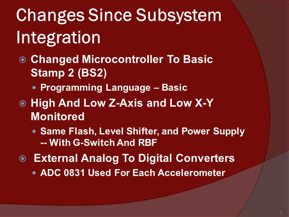 Changes Since Subsystem Integration  Changed Microcontroller To Basic Stamp 2 (BS2) Programming Language – Basic  High And Low Z-Axis and Low X-Y Monitored Same Flash, Level Shifter, and Power Supply -- With G-Switch And RBF  External Analog To Digital Converters ADC 0831 Used For Each Accelerometer 3