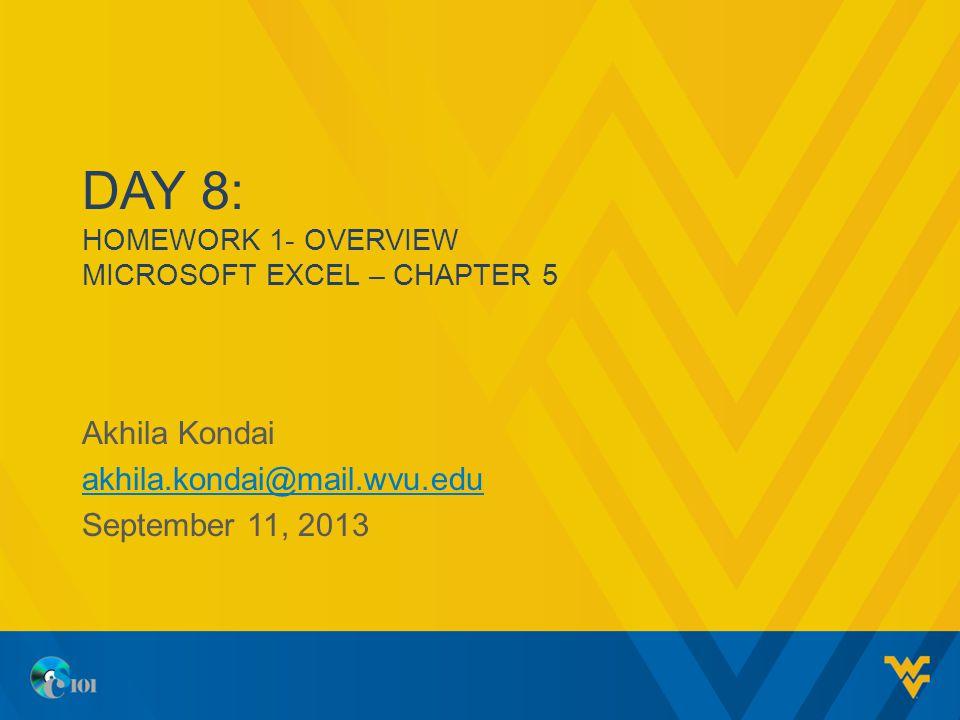 DAY 8: HOMEWORK 1- OVERVIEW MICROSOFT EXCEL – CHAPTER 5 Akhila Kondai akhila.kondai@mail.wvu.edu September 11, 2013