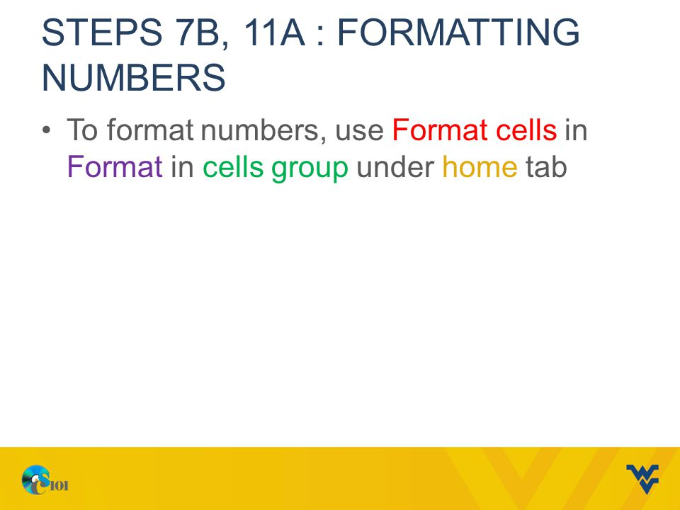 STEPS 7B, 11A : FORMATTING NUMBERS To format numbers, use Format cells in Format in cells group under home tab