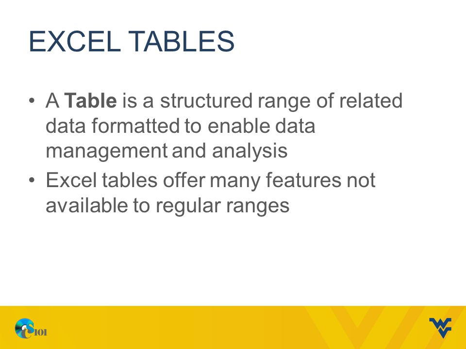 EXCEL TABLES A Table is a structured range of related data formatted to enable data management and analysis Excel tables offer many features not available to regular ranges