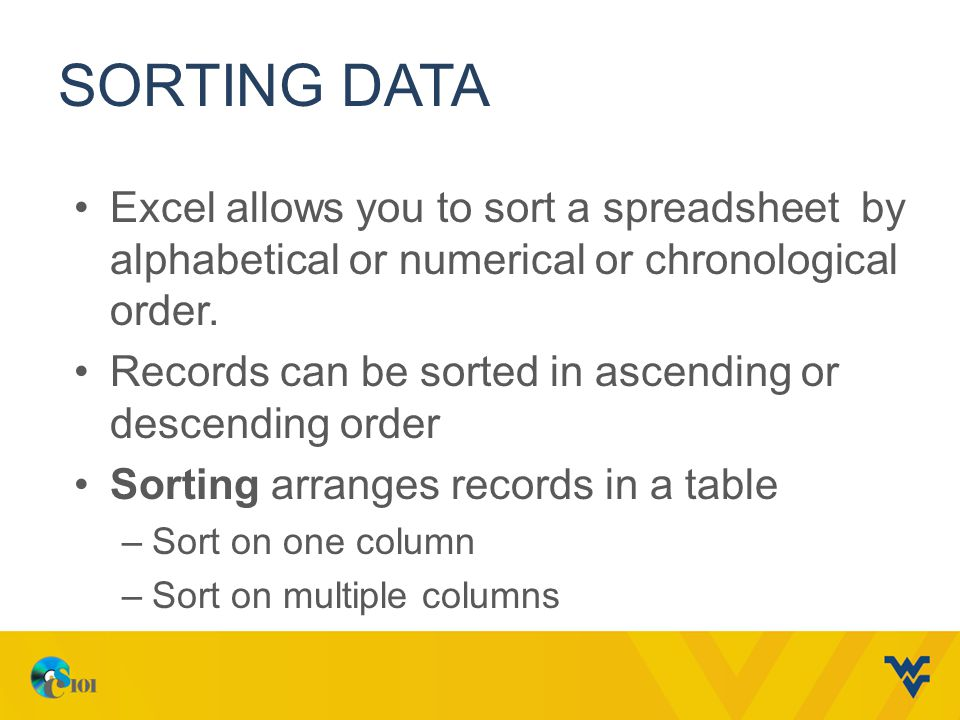 SORTING DATA Excel allows you to sort a spreadsheet by alphabetical or numerical or chronological order.