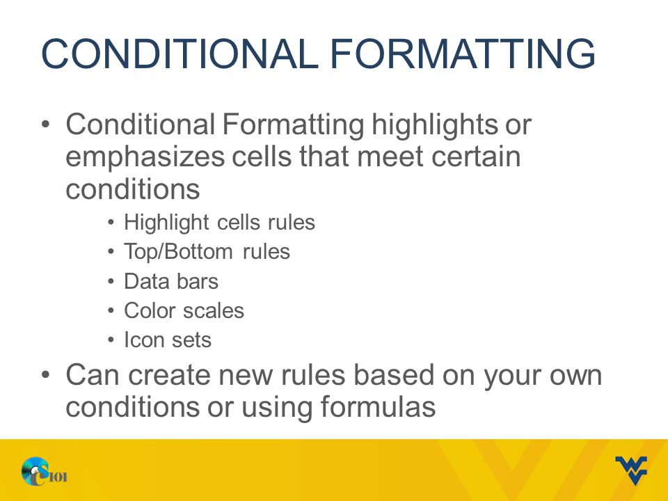 CONDITIONAL FORMATTING Conditional Formatting highlights or emphasizes cells that meet certain conditions Highlight cells rules Top/Bottom rules Data bars Color scales Icon sets Can create new rules based on your own conditions or using formulas